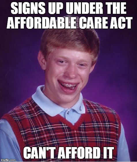 He's not the only one! | SIGNS UP UNDER THE AFFORDABLE CARE ACT CAN'T AFFORD IT | image tagged in memes,bad luck brian,obamacare,affordable care act | made w/ Imgflip meme maker