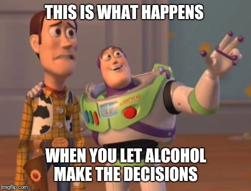 X, X Everywhere Meme | THIS IS WHAT HAPPENS WHEN YOU LET ALCOHOL MAKE THE DECISIONS | image tagged in memes,x,x everywhere,x x everywhere | made w/ Imgflip meme maker