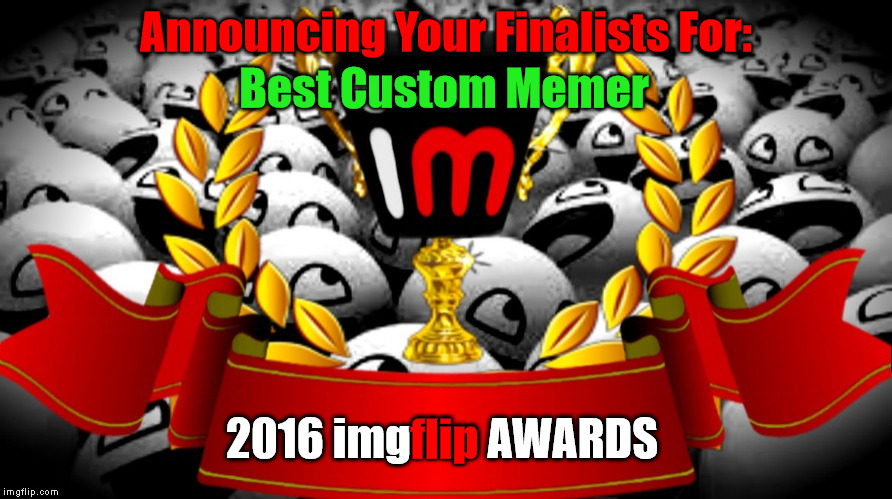 "2016 imgflip Awards Finalists for ""Best Custom Memer"" 