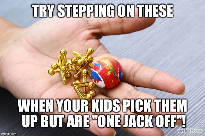 "TRY STEPPING ON THESE WHEN YOUR KIDS PICK THEM UP BUT ARE ""ONE JACK OFF""! 