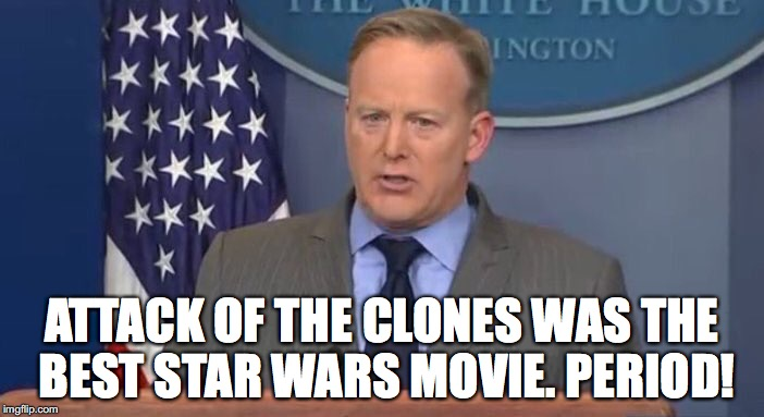 SpicerSays | ATTACK OF THE CLONES WAS THE BEST STAR WARS MOVIE. PERIOD! | image tagged in spicersays,star wars,star wars prequels,donald trump,inauguration day,sean spicer | made w/ Imgflip meme maker