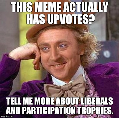 Creepy Condescending Wonka Meme | THIS MEME ACTUALLY HAS UPVOTES? TELL ME MORE ABOUT LIBERALS AND PARTICIPATION TROPHIES. | image tagged in memes,creepy condescending wonka | made w/ Imgflip meme maker