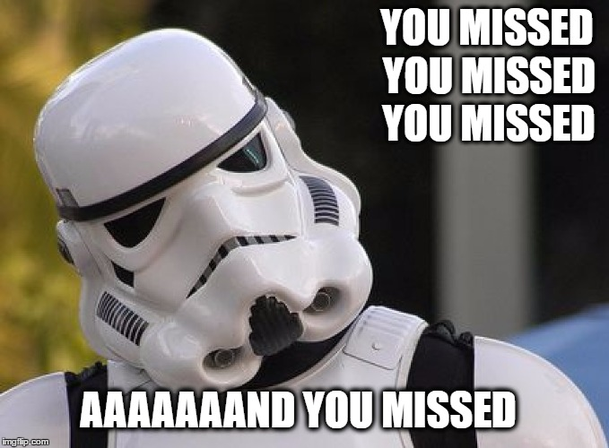 Confused Stormtrooper | YOU MISSED YOU MISSED YOU MISSED AAAAAAAND YOU MISSED | image tagged in confused stormtrooper | made w/ Imgflip meme maker