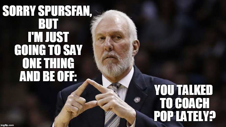 SORRY SPURSFAN, BUT I'M JUST GOING TO SAY ONE THING AND BE OFF: YOU TALKED TO COACH POP LATELY? | made w/ Imgflip meme maker