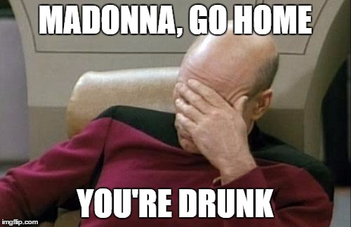 Captain Picard Facepalm Meme | MADONNA, GO HOME YOU'RE DRUNK | image tagged in memes,captain picard facepalm | made w/ Imgflip meme maker