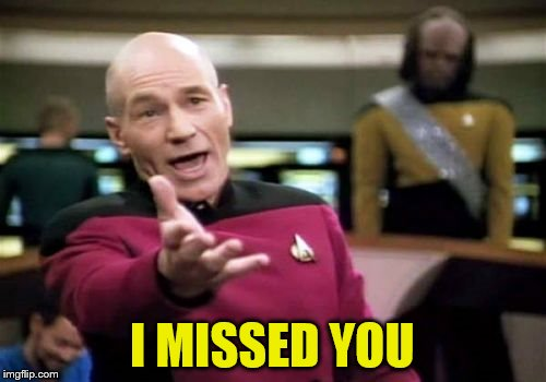 Picard Wtf Meme | I MISSED YOU | image tagged in memes,picard wtf | made w/ Imgflip meme maker