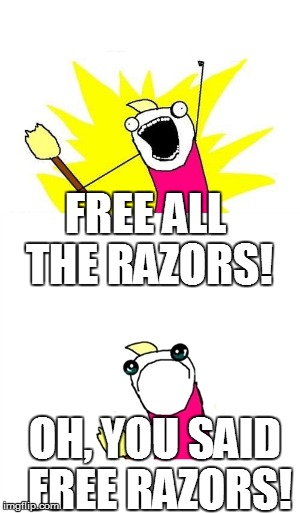 FREE ALL THE RAZORS! OH, YOU SAID FREE RAZORS! | made w/ Imgflip meme maker