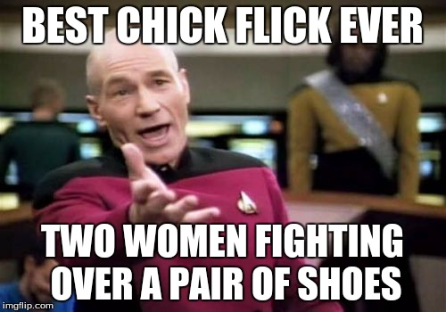 Picard Wtf Meme | BEST CHICK FLICK EVER TWO WOMEN FIGHTING OVER A PAIR OF SHOES | image tagged in memes,picard wtf | made w/ Imgflip meme maker