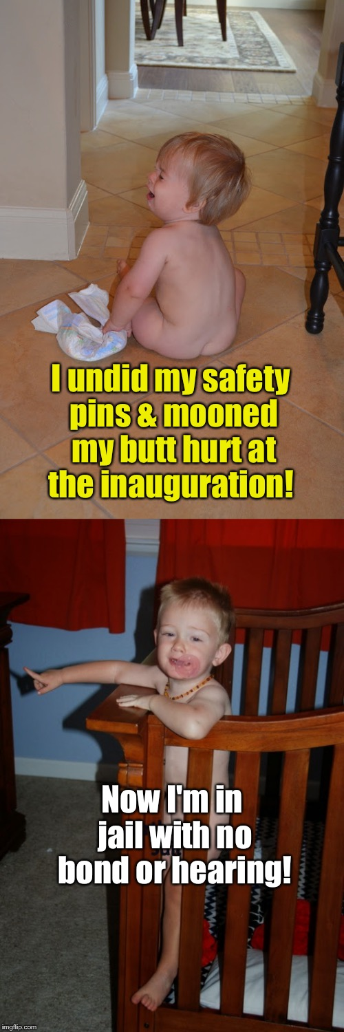 I undid my safety pins & mooned my butt hurt at the inauguration! Now I'm in jail with no bond or hearing! | made w/ Imgflip meme maker