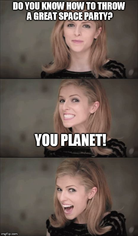 Bad Pun Anna Kendrick Meme | DO YOU KNOW HOW TO THROW A GREAT SPACE PARTY? YOU PLANET! | image tagged in memes,bad pun anna kendrick | made w/ Imgflip meme maker