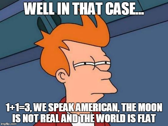 Futurama Fry Meme | WELL IN THAT CASE... 1+1=3, WE SPEAK AMERICAN, THE MOON IS NOT REAL AND THE WORLD IS FLAT | image tagged in memes,futurama fry | made w/ Imgflip meme maker