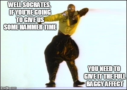 WELL SOCRATES, IF YOU'RE GOING TO GIVE US SOME HAMMER TIME YOU NEED TO GIVE IT THE FULL BAGGY AFFECT | made w/ Imgflip meme maker