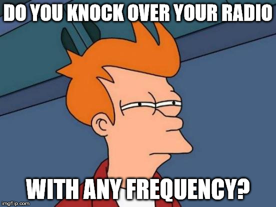 Futurama Fry Meme | DO YOU KNOCK OVER YOUR RADIO WITH ANY FREQUENCY? | image tagged in memes,futurama fry | made w/ Imgflip meme maker