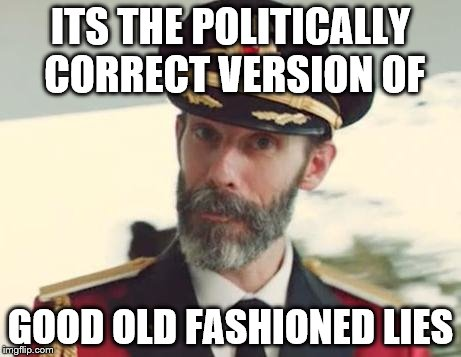ITS THE POLITICALLY CORRECT VERSION OF GOOD OLD FASHIONED LIES | made w/ Imgflip meme maker