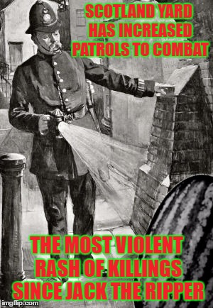 SCOTLAND YARD HAS INCREASED PATROLS TO COMBAT THE MOST VIOLENT RASH OF KILLINGS SINCE JACK THE RIPPER | made w/ Imgflip meme maker