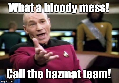 Picard Wtf Meme | What a bloody mess! Call the hazmat team! | image tagged in memes,picard wtf | made w/ Imgflip meme maker