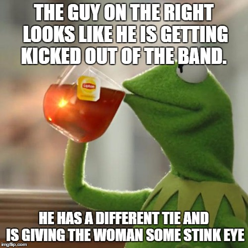 But Thats None Of My Business Meme | THE GUY ON THE RIGHT LOOKS LIKE HE IS GETTING KICKED OUT OF THE BAND. HE HAS A DIFFERENT TIE AND IS GIVING THE WOMAN SOME STINK EYE | image tagged in memes,but thats none of my business,kermit the frog | made w/ Imgflip meme maker