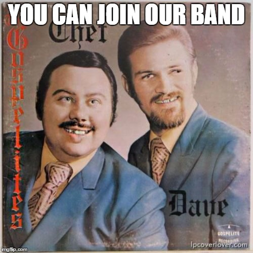 YOU CAN JOIN OUR BAND | made w/ Imgflip meme maker