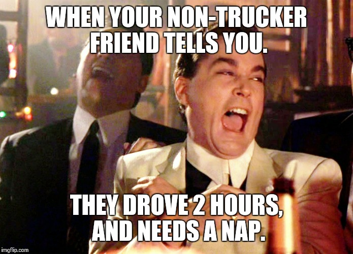 Good Fellas Hilarious Meme | WHEN YOUR NON-TRUCKER FRIEND TELLS YOU. THEY DROVE 2 HOURS, AND NEEDS A NAP. | image tagged in memes,good fellas hilarious | made w/ Imgflip meme maker