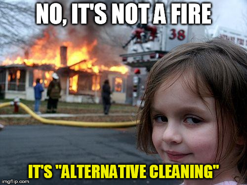 "alternative cleaning |  NO, IT'S NOT A FIRE; IT'S ""ALTERNATIVE CLEANING"" 
