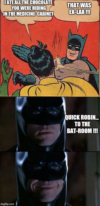 Robins Great Mistake | I ATE ALL THE CHOCOLATE YOU WERE HIDING IN THE MEDICINE  CABINET THAT WAS EX-LAX !!! QUICK ROBIN... TO THE BAT-ROOM !!! | image tagged in ex-lax,batman slapping robin,diahrea,batman smiles,batman pun | made w/ Imgflip meme maker