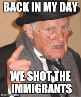 Back In My Day Meme | BACK IN MY DAY WE SHOT THE IMMIGRANTS | image tagged in memes,back in my day | made w/ Imgflip meme maker