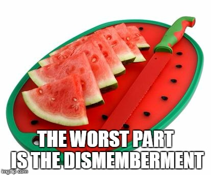 THE WORST PART IS THE DISMEMBERMENT | made w/ Imgflip meme maker