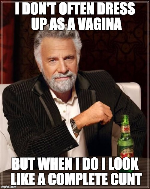 The Most Interesting Man In The World Meme | I DON'T OFTEN DRESS UP AS A VA**NA BUT WHEN I DO I LOOK LIKE A COMPLETE C**T | image tagged in memes,the most interesting man in the world | made w/ Imgflip meme maker
