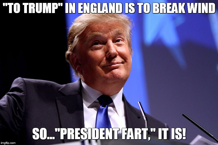 "Donald Trump No2 | ""TO TRUMP"" IN ENGLAND IS TO BREAK WIND SO...""PRESIDENT FART,"" IT IS! 