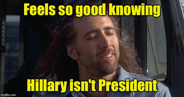 Nic Cage Feels Good | Feels so good knowing Hillary isn't President | image tagged in nic cage feels good | made w/ Imgflip meme maker