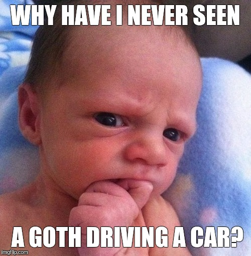Perplexed Baby | WHY HAVE I NEVER SEEN A GOTH DRIVING A CAR? | image tagged in baby,curious,question | made w/ Imgflip meme maker