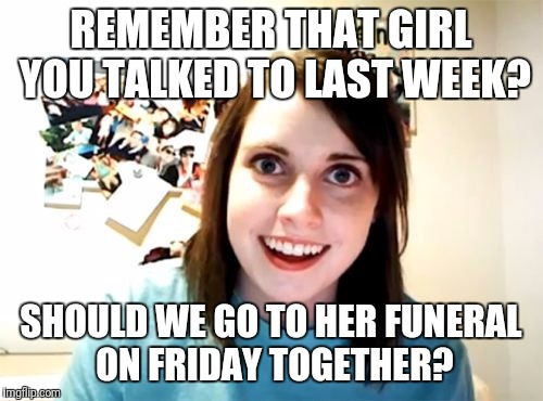 Overly Attached Girlfriend Meme | REMEMBER THAT GIRL YOU TALKED TO LAST WEEK? SHOULD WE GO TO HER FUNERAL ON FRIDAY TOGETHER? | image tagged in memes,overly attached girlfriend | made w/ Imgflip meme maker