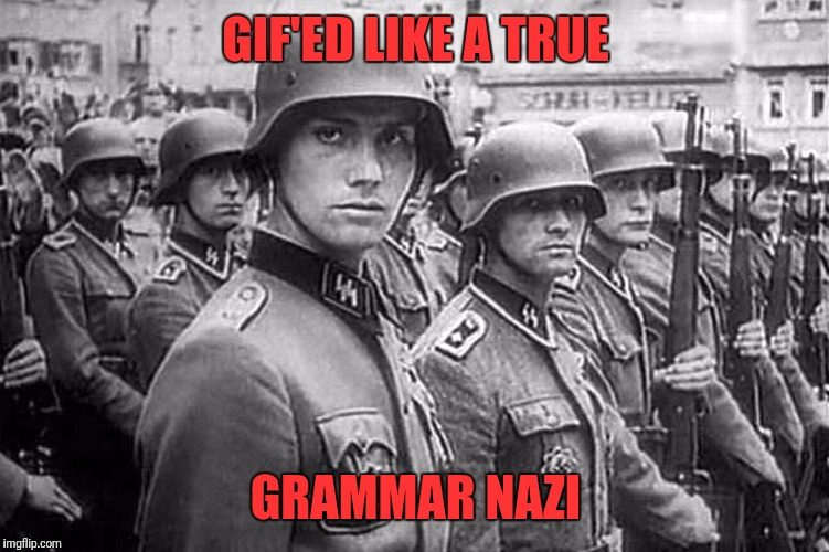 Grammar Nazi rank & file | GIF'ED LIKE A TRUE GRAMMAR NAZI | image tagged in grammar nazi rank  file | made w/ Imgflip meme maker