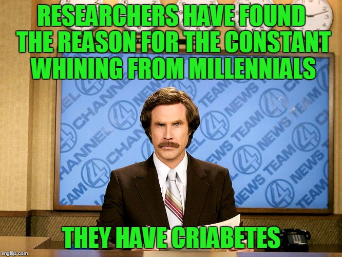 If you're offended by this, you should get checked for criabetes. | RESEARCHERS HAVE FOUND THE REASON FOR THE CONSTANT WHINING FROM MILLENNIALS THEY HAVE CRIABETES | image tagged in ron burgandy | made w/ Imgflip meme maker