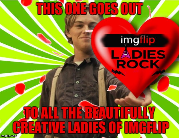 Thanks for putting up with us guys we are truly lucky to have such amazing women meme with us... | THIS ONE GOES OUT TO ALL THE BEAUTIFULLY CREATIVE LADIES OF IMGFLIP | image tagged in imgflip ladies,imgflip,meanwhile on imgflip,imgflip community,ladies,appreciation | made w/ Imgflip meme maker