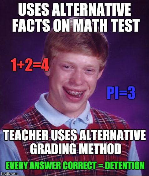 Bad Luck Brian | USES ALTERNATIVE FACTS ON MATH TEST TEACHER USES ALTERNATIVE GRADING METHOD 1+2=4 PI=3 EVERY ANSWER CORRECT = DETENTION | image tagged in memes,bad luck brian,alternative facts,funny memes,skipp | made w/ Imgflip meme maker