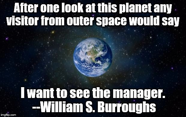 Sound right to you? | After one look at this planet any visitor from outer space would say I want to see the manager. --William S. Burroughs | image tagged in planet earth from space,william s burroughs,i want to see the manager,visitors from space,outer space | made w/ Imgflip meme maker