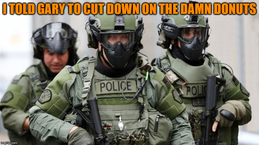 SWAT | I TOLD GARY TO CUT DOWN ON THE DAMN DONUTS | image tagged in swat | made w/ Imgflip meme maker