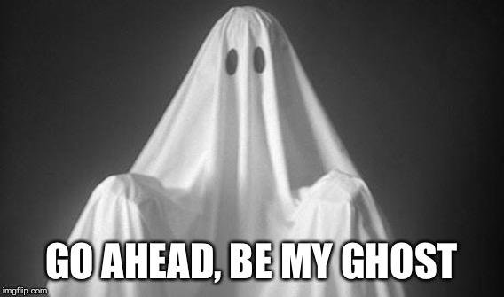 GO AHEAD, BE MY GHOST | made w/ Imgflip meme maker