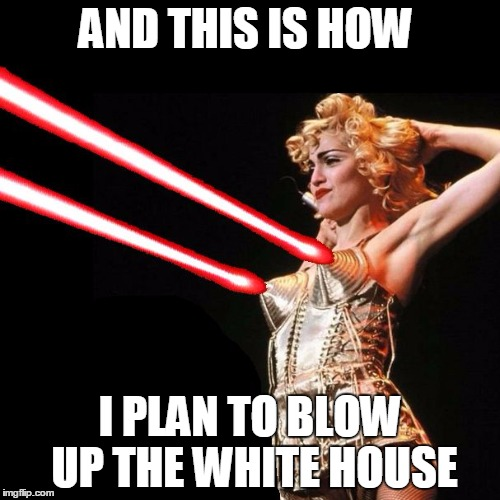 Ma'am, we're from the Secret Service, we'd like to ask you a few questions... | AND THIS IS HOW I PLAN TO BLOW UP THE WHITE HOUSE | image tagged in madonna,white house,explosive,dual cannons | made w/ Imgflip meme maker