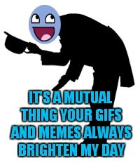 IT'S A MUTUAL THING YOUR GIFS AND MEMES ALWAYS BRIGHTEN MY DAY | made w/ Imgflip meme maker