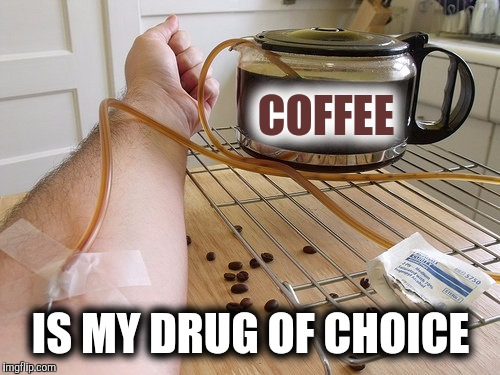 Yeah, I mainline it | COFFEE IS MY DRUG OF CHOICE | image tagged in coffee,drugs | made w/ Imgflip meme maker
