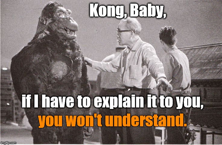 Kong with the Director, his friend Ishii-san, as he explains why he isn't going to explain something. Right?  |  Kong, Baby, if I have to explain it to you, you won't understand. | image tagged in kong with director,not explaining,explain this,mansplaining,humansplaining | made w/ Imgflip meme maker