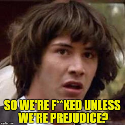 Conspiracy Keanu Meme | SO WE'RE F**KED UNLESS WE'RE PREJUDICE? | image tagged in memes,conspiracy keanu | made w/ Imgflip meme maker