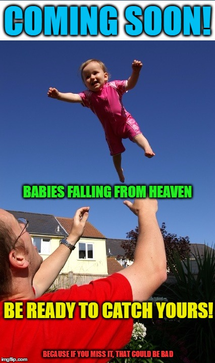 Babies From Heaven! | COMING SOON! BECAUSE IF YOU MISS IT, THAT COULD BE BAD BABIES FALLING FROM HEAVEN BE READY TO CATCH YOURS! | image tagged in funny memes,wmp,babies,catastrophe | made w/ Imgflip meme maker