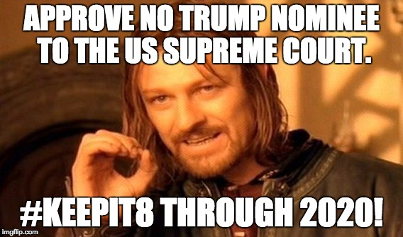One Does Not Simply Meme | APPROVE NO TRUMP NOMINEE TO THE US SUPREME COURT. #KEEPIT8 THROUGH 2020! | image tagged in memes,one does not simply | made w/ Imgflip meme maker