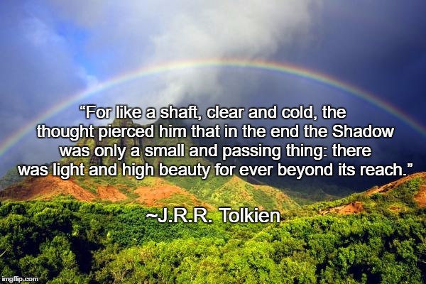 "Rainbow | ""For like a shaft, clear and cold, the thought pierced him that in the end the Shadow was only a small and passing thing: there was light an 