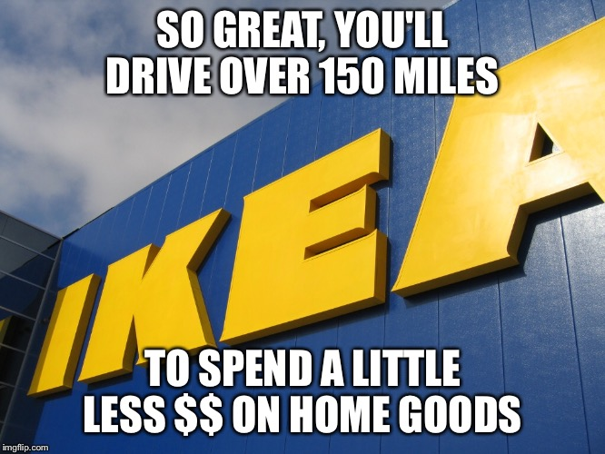 IKEA  | SO GREAT, YOU'LL DRIVE OVER 150 MILES TO SPEND A LITTLE LESS $$ ON HOME GOODS | image tagged in ikea | made w/ Imgflip meme maker
