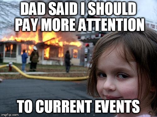 Disaster Girl Meme | DAD SAID I SHOULD PAY MORE ATTENTION TO CURRENT EVENTS | image tagged in memes,disaster girl | made w/ Imgflip meme maker