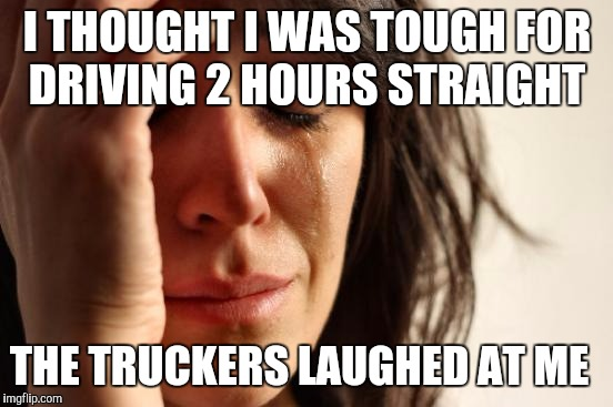 First World Problems Meme | I THOUGHT I WAS TOUGH FOR DRIVING 2 HOURS STRAIGHT THE TRUCKERS LAUGHED AT ME | image tagged in memes,first world problems | made w/ Imgflip meme maker